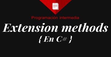Aprende cuando y donde crear y utilizar extension methods para mejorar el codigo